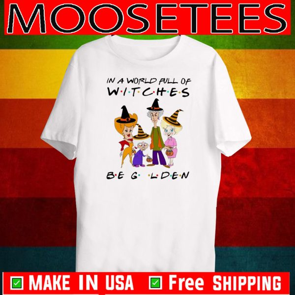 The Golden Girls In A World Full Of Witches Be Golden Tee Shirts